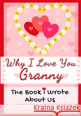 Why I Love You Granny: The Book I Wrote About Us - Perfect for Kids Valentine's Day Gift, Birthdays, Christmas, Anniversaries, Mother's Day o The Life Graduate Publishin 9781922568601