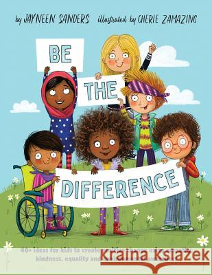 Be the Difference: 40+ ideas for kids to create positive change using empathy, kindness, equality and environmental awareness Jayneen Sanders Cherie Zamazing 9781925089417