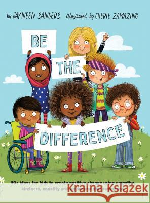 Be the Difference: 40+ ideas for kids to create positive change using empathy, kindness, equality and environmental awareness Jayneen Sanders Cherie Zamazing 9781925089424