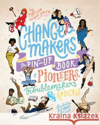 Change-Makers: The Pin-Up Book of Pioneers, Troublemakers and Radicals Matilda Dixon-Smith Emma Munger 9781925418873