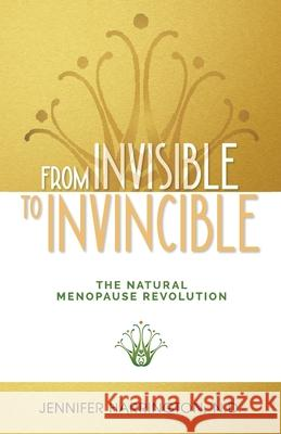 From Invisible To Invincible: The Natural Menopause Revolution Jennifer Harrington 9781925452228