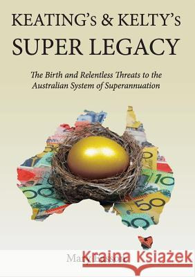Keating's and Kelty's Super Legacy: The Birth and Relentless Threats to the Australian System of Superannuation Mary Easson 9781925501414