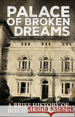 Palace of Broken Dreams: A Brief History of Beechworth Asylum Asylum Ghost Tours Dawn Roach Geoff Brown 9781925623239
