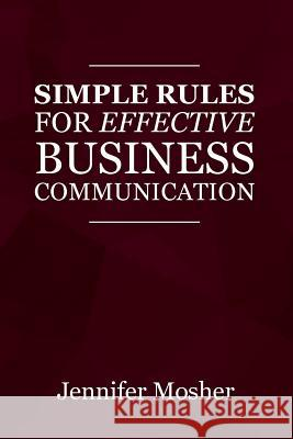 Simple Rules for Effective Business Communication Jennifer Mosher 9781925739770