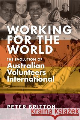 Working for the World: The Evolution of Australian Volunteers International Peter Britton 9781925801620