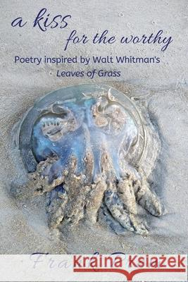 A Kiss For The Worthy: Poetry inspired by the Walt Whitman poem 'Leaves of Grass' Frank Prem 9781925963045