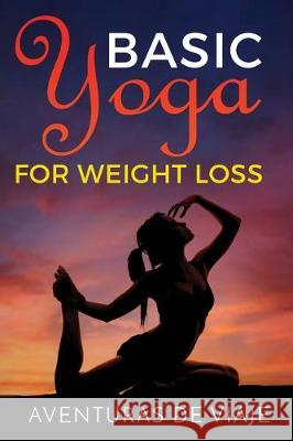 Basic Yoga for Weight Loss: 11 Basic Sequences for Losing Weight with Yoga Aventuras de Viaje Okiang Luhung 9781925979398