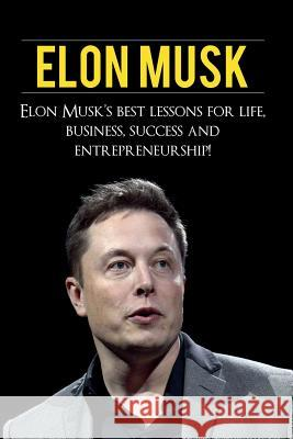 Elon Musk: Elon Musk's Best Lessons for Life, Business, Success and Entrepreneurship Andrew Knight 9781925989489