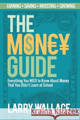 The Money Guide: Everything You NEED to Know About Money That You Didn't Learn at School! Larry Wallace 9781925997613