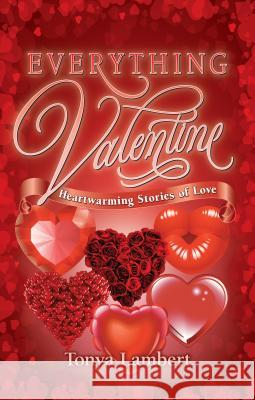 Everything Valentine: Heartwarming Stories of Love Tonya Lambert 9781926700441