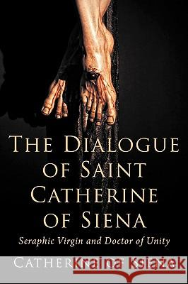 The Dialogue of St. Catherine of Siena, Seraphic Virgin and Doctor of Unity Catherine Of Siena 9781926777047