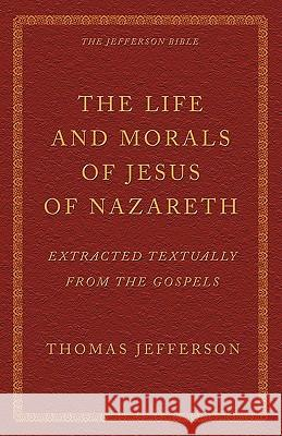 The Life and Morals of Jesus of Nazareth Extracted Textually from the Gospels: The Jefferson Bible Thomas Jefferson 9781926777108