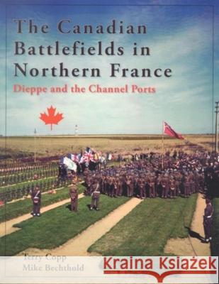 The Canadian Battlefields in Northern France : Dieppe and the Channel Ports Terry Copp Mike Bechthold 9781926804019