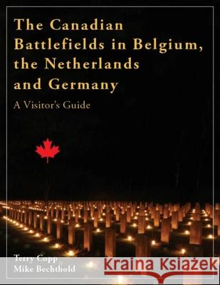 The Canadian Battlefields in Belgium, the Netherlands and Germany : A Visitor's Guide Terry Copp Mike Bechthold 9781926804026