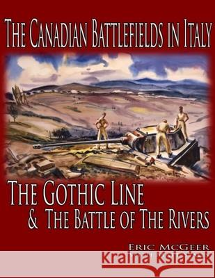 The Canadian Battlefields in Italy : The Gothic Line and the Battle of the Rivers Eric McGeer Matt Symes 9781926804071