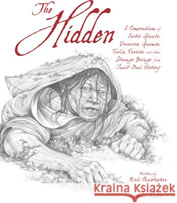 The Hidden (English): A Compendium of Arctic Giants, Dwarves, Gnomes, Trolls, Faeries and Other Strange Beings from Inuit Oral History Neil Christopher Mike Austin 9781927095591