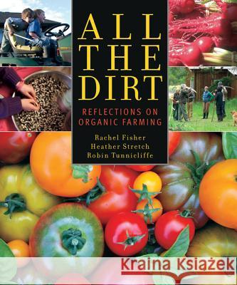 All the Dirt: Reflections on Organic Farming Rachel Fisher Heather Stretch Robin Tunnicliffe 9781927129128