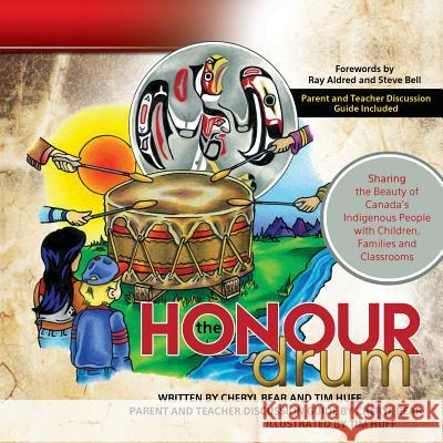 The Honour Drum: Sharing the Beauty of Canada's Indigenous People with Children, Families and Classrooms Tim Huff Cheryl Bear Tim Huff 9781927355640