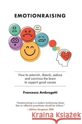 Emotionraising: How to Astonish, Disturb, Seduce and Convince the Brain to Support Good Causes Francesco Ambrogetti 9781927375389