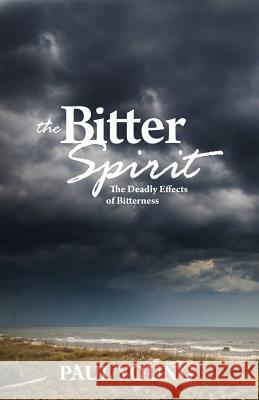 The Bitter Spirit: The Deadly Effects of Bitterness Paul Young 9781927521540