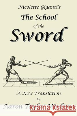 Nicoletto Giganti's the School of the Sword : A New Translation by Aaron Taylor Miedema Nicoletto Giganti Yvonne Rogers Aaron Taylor Miedema 9781927537077