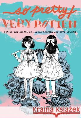 So Pretty / Very Rotten: Comics and Essays on Lolita Fashion and Cute Culture Jane Mai An Nguyen Novala Takemoto 9781927668436