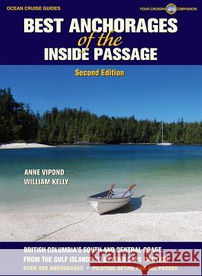 Best Anchorages of the Inside Passage: British Columbia's South and Central Coast Anne Vipond William Kelly 9781927747018 Ocean Cruise Guides