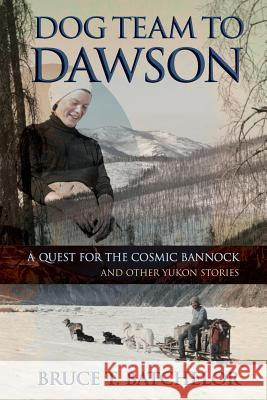 Dog Team to Dawson: A Quest for the Cosmic Bannock and Other Yukon Stories Bruce T. Batchelor 9781927755020