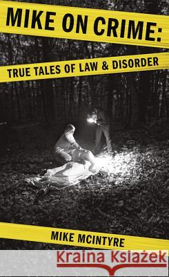Mike on Crime: True Tales of Law and Disorder Mike McIntyre 9781927855065