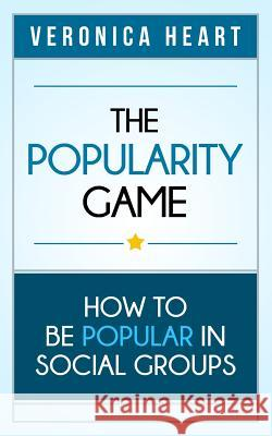 The Popularity Game: How to Be Popular in Social Groups Veronica Heart 9781927977033