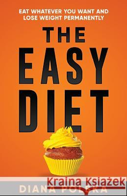 The Easy Diet: Eat Whatever You Want and Lose Weight Permanently Diana Polska 9781927977248
