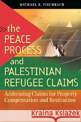 The Peace Process and Palestinian Refugee Claims: Addressing Claims for Property Compensation and Restitution  9781929223800