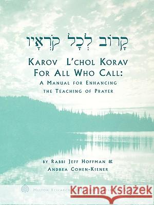 Karov L'Chol Korav, for All Who Call: A Manual for Enhancing the Teaching of Prayer Jeff Hoffman Andrea Cohen-Kiener 9781929419036