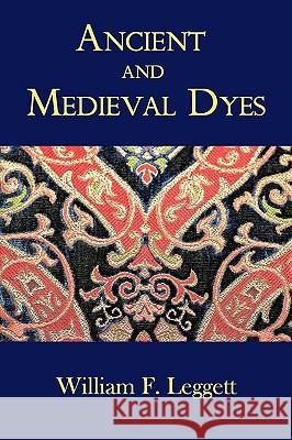 Ancient and Medieval Dyes William F. Leggett 9781930585898