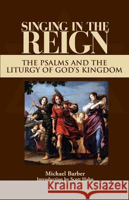 Singing in the Reign : The Psalms and the Liturgy of God's Kingdom Michael Patrick Barber Scott Hahn 9781931018081 Emmaus Road Publishing