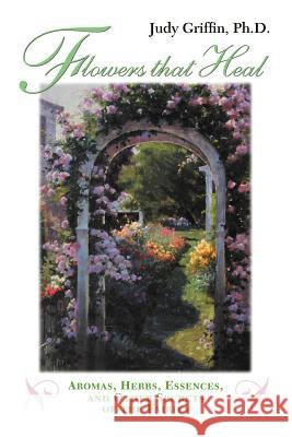 Flowers That Heal: Aromas, Herbs, Essences and Other Secrets of the Fairies Judy Griffin 9781931044356