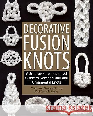 Decorative Fusion Knots: A Step-By-Step Illustrated Guide to New and Unusual Ornamental Knots J. D. Lenzen Barry Mault 9781931160780