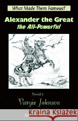 Alexander the Great, the All-Powerful Vargie Johnson Abeera Atique 9781931195935