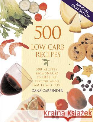 500 Low-Carb Recipes: 500 Recipes, from Snacks to Dessert, That the Whole Family Will Love Dana Carpender 9781931412063