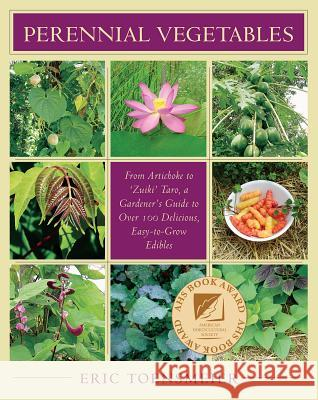 Perennial Vegetables: From Artichokes to Zuiki Taro, a Gardener's Guide to Over 100 Delicious and Easy to Grow Edibles Eric Toensmeier 9781931498401 Chelsea Green Publishing Company