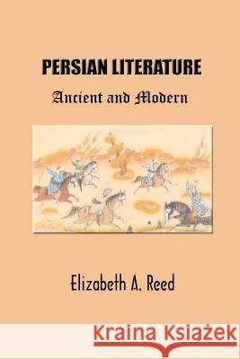 Persian Literature: Ancient and Modern Elizabeth A. Reed 9781931541046