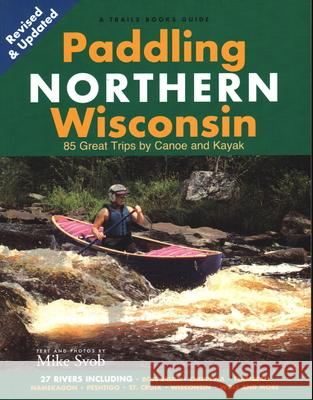 Paddling Northern Wisconsin: 82 Great Trips by Canoe and Kayak (Rev) Mike Svob 9781931599863
