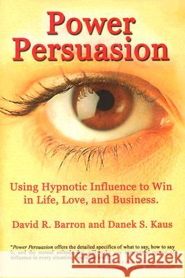 Power Persuasion : Using Hypnotic Influence in Life, Love and Business David R. Barron Danek S. Kaus 9781931741521