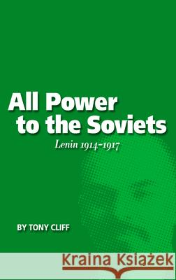 All Power to the Soviets: Lenin 1914-1917 (Vol. 2) Tony Cliff 9781931859103 Haymarket Books