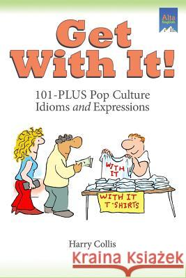 Get with It!: 101-Plus Pop Culture Idioms and Expressions Harry Collis 9781932383157 Alta English Publishers