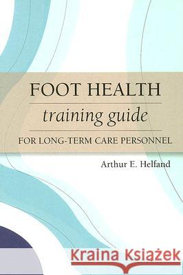 Foot Health Training Guide for Long-Term Care Personnel Arthur E. Helfand Albert J. Finestone Roberta A. Newton 9781932529326 Health Professions Press