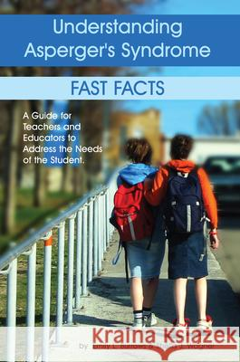 Understanding Asperger's Syndrome: Fast Facts: A Guide for Teachers and Educators to Address the Needs of the Student Emily L. Burrows Sheila J. Wagner 9781932565157