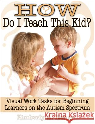 How Do I Teach This Kid?: Visual Work Tasks for Beginning Learners on the Autism Spectrum Kimberly A. Henry 9781932565249