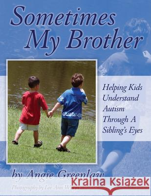 Sometimes My Brother: Helping Kids Understand Autism Through a Sibling's Eyes Angie Healy 9781932565317