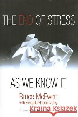 The End of Stress as We Know It Bruce S. McEwen Elizabeth Lasley 9781932594553